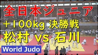 全日本ジュニア柔道 2019 +100kg 決勝 松村 vs 石川 Judo