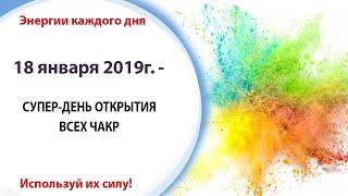 18 января (Пт) 2019г. - СУПЕР-ДЕНЬ ОТКРЫТИЯ ВСЕХ ЧАКР