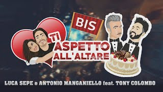 Luca Sepe e Antonio Manganiello Ft. Tony Colombo - Ti Aspetto All'altare Bis (Parodia)