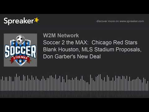 Soccer 2 the MAX:  Chicago Red Stars Blank Houston, MLS Stadium Proposals, Don Garber's New Deal