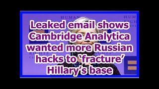 [News] Leaked email shows Cambridge Analytica wanted more Russian hacks to 'fracture' Hillary's base