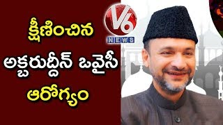 AIMIM Chandrayangutta MLA Akbaruddin Owaisi Health Deteriorated | Hyderabad | V6 News