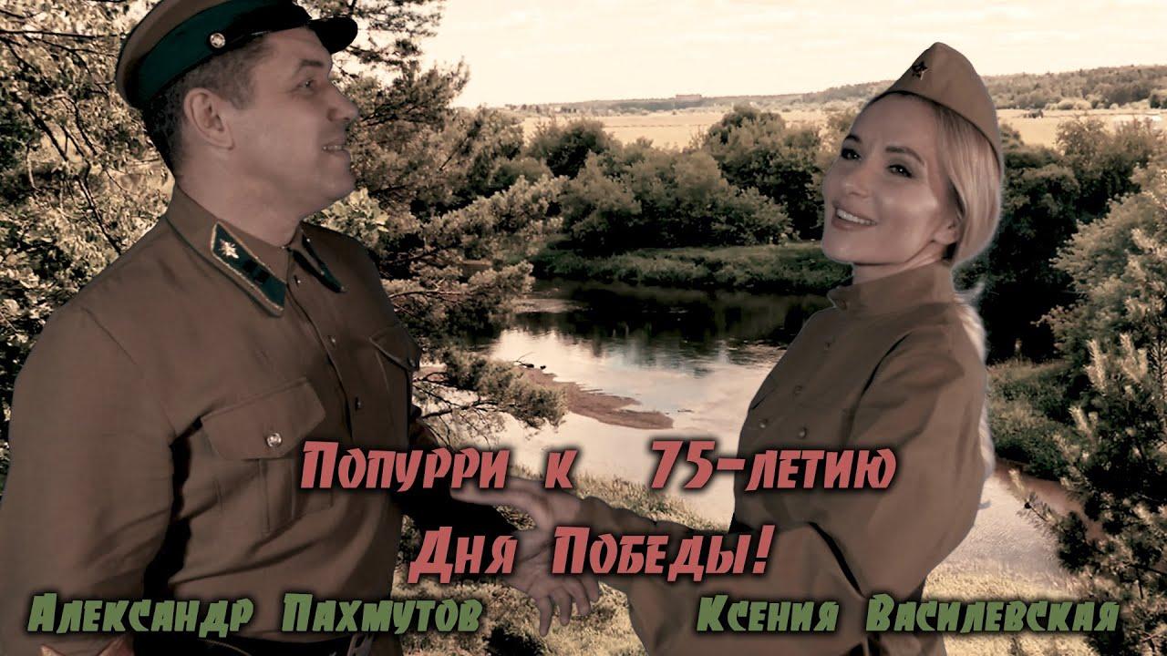 АЛЕКСАНДР ПАХМУТОВ | КСЕНИЯ ВАСИЛЕВСКАЯ | ПОПУРРИ К 75-ЛЕТИЮ ДНЯ ПОБЕДЫ