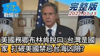 【完整版上集】美國務卿布林肯脫口:台灣是國家 打破美國禁忌台海凶險? 少康戰情室 20210315
