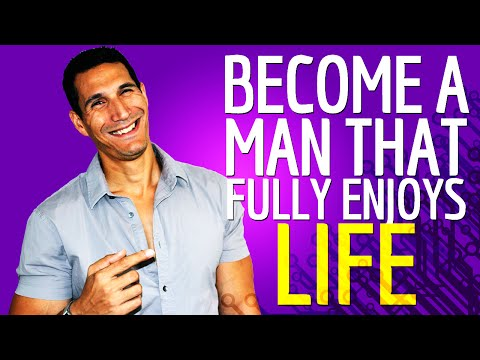 How To Become A MAN That Fully Enjoys Life?