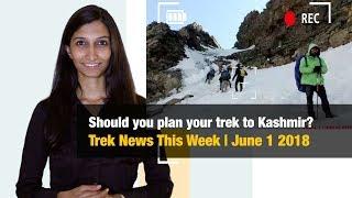 Should you plan your trek to Kashmir? | Trek News This Week, June 1 2018