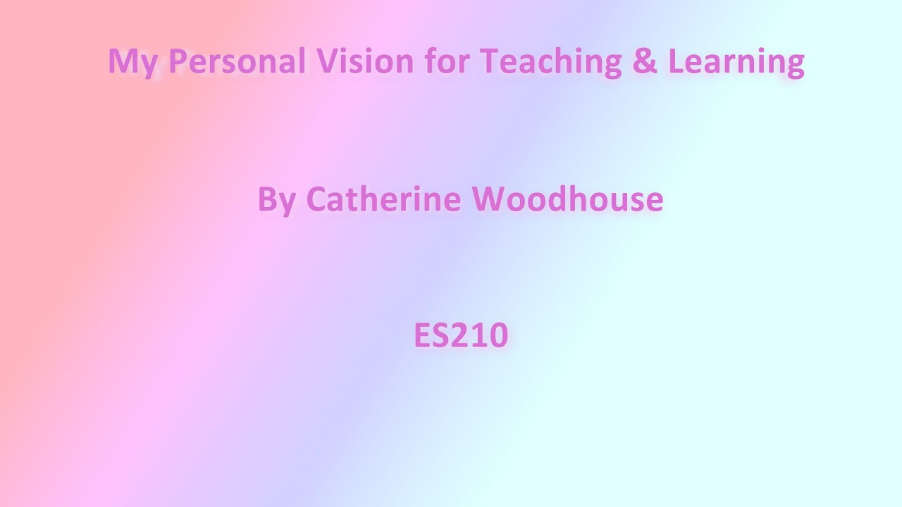 my personal vision for teaching learning by catherine my personal vision for teaching learning by catherine woodhouse es210