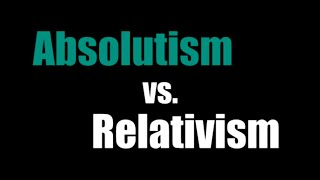 Absolutism vs. Relativism
