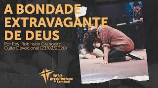 A extravagante bondade de Deus | Robinson Grangeiro | 23/02/2020 | 9h