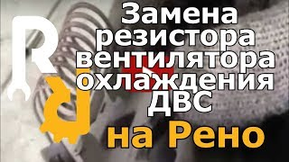 Замена резистора вентилятора охлаждения ДВС на рено логан