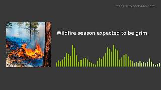 Wildfire season expected to be grim.