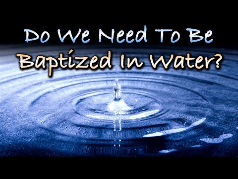 Do We Need To Be Baptized In Water?