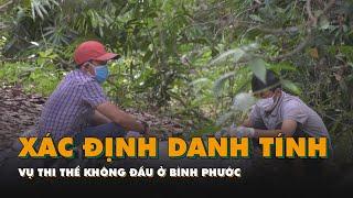 Đã xác định được danh tính nạn nhân vụ thi thể không đầu ở Bình Phước