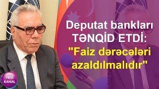 """Deputat bankları TƏNQİD ETDİ: """"Faiz dərəcələri azaldılmalıdır"""""""