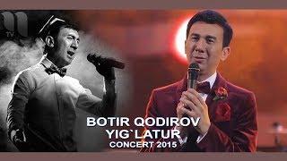 Botir Qodirov - Yig`latur | Ботир Кодиров - Йиглатур (сoncert 2015)