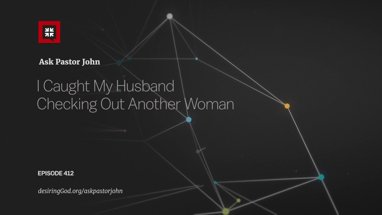 I Caught My Husband Checking Out Another Woman // Ask Pastor John