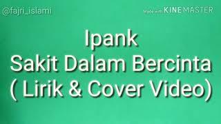 Ipank - Sakit Dalam Bercinta ( Lirik & cover video )
