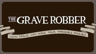 2015-04-05 The Grave Robber | How Jesus Can Make Your Impossible Possible - Week 7