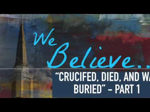 "We Believe: ""Crucified, Died, And Was Buried""- Part 1"