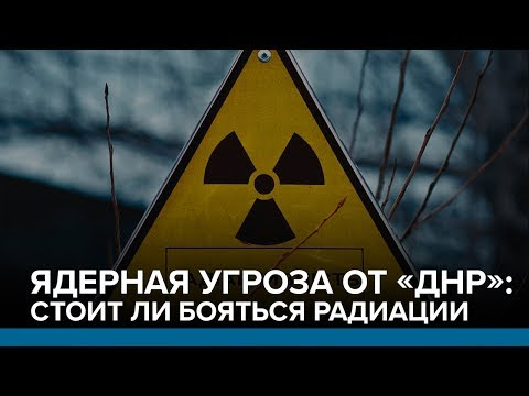 Ядерная угроза от «ДНР»: стоит ли бояться радиации | Радио Донбасс.Реалии