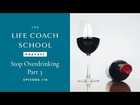The Life Coach School Podcast Episode #118: Stop Overdrinking Part 3