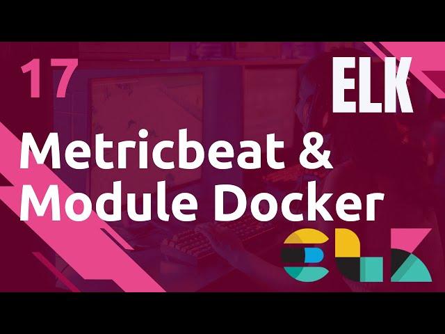 ELK - 17. METRICBEAT : METRIQUES DOCKER (MODULE)