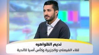 نديم الظواهره - لقاء الفيصلي والجزيرة وكأس آسيا للأندية