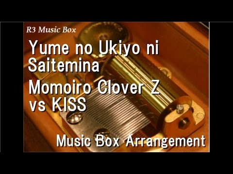 Yume no Ukiyo ni Saitemina/Momoiro Clover Z vs KISS [Music Box]