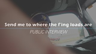 Send Me To Where The F'ing Loads Are | Public Interview | Questions