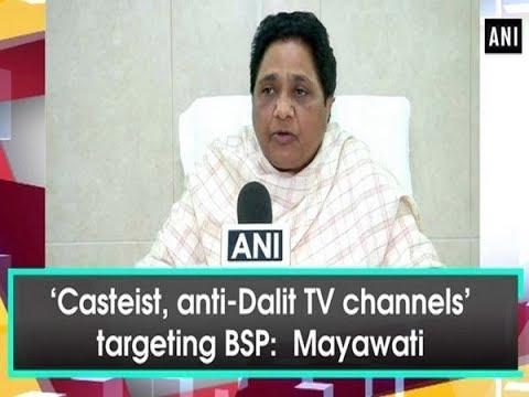 'Casteist, anti-Dalit TV channels' targeting BSP: Mayawati - ANI News