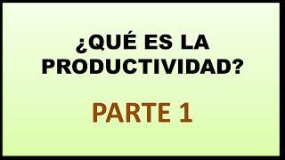 Video 6 - Productividad: Qué es la productividad