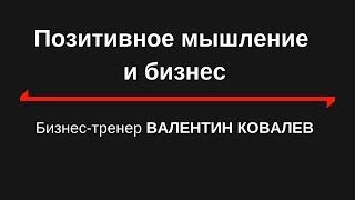 Позитивное мышление и бизнес. Валентин Ковалев