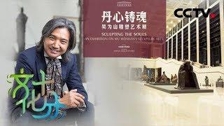 《文化十分》丹心铸魂——吴为山雕塑艺术展,用十指塑造有温度的历史与现实 20190606 | CCTV综艺