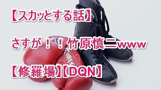 【スカッとする話】さすが!!竹原慎二www【修羅場】【DQN】 スカッ...