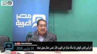 مصر العربية | أخر أمين للحزب الوطني لما سألنا مبارك عن التوريث قال: نفسي جمال يعيش شبابه