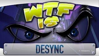 WTF Is... - DESYNC ?