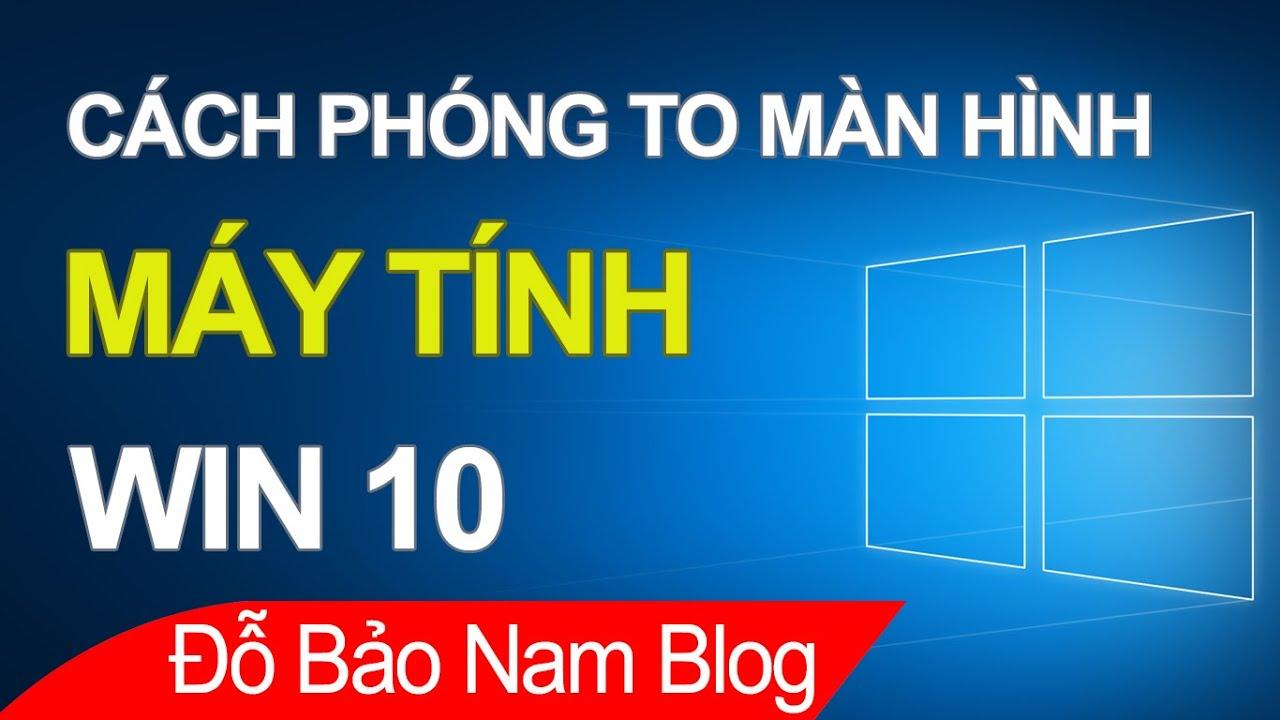 Cách phóng to màn hình máy tính Win 10, phóng to màn hình laptop Win 10
