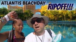 ATLANTIS Beach Day RIP OFF!!!