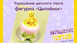 Украшение детского торта: фигурка «Цыплёнок» - Украшение тортов с Натальей Фёдоровой