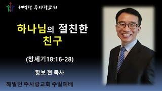 [창세기18:16-28 하나님의 절친한 친구] 황보 현 목사 (2021년4월15일 주일예배)
