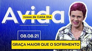 GRAÇA MAIOR QUE O SOFRIMENTO - 08/08/2021