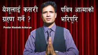 येशूलाई कसरी ग्रहण गर्ने ? र पवित्र आत्माको भरिपूरि || Keshab Acharya || Nepali