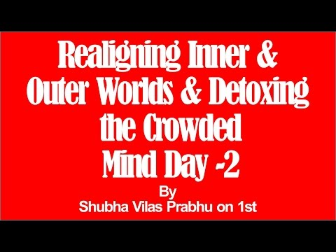 Realigning Inner and Outer Worlds and Detoxing the Crowded Mind Day 2 by Shubha Vilas Prabhu
