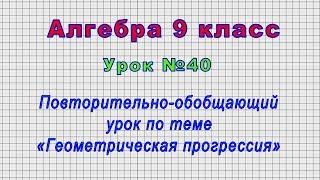 Алгебра 9 класс (Урок№40 - Повторительно-обобщающий урок по теме «Геометрическая прогрессия»)