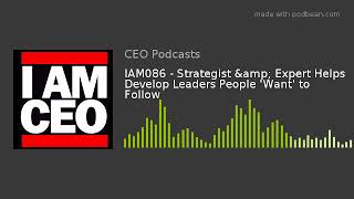 IAM086 - Strategist & Expert Helps Develop Leaders People 'Want' to Follow