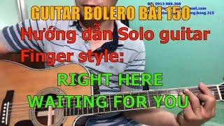 GUITAR BOLERO BÀI 150: Hướng dẫn chi tiết Solo finger style bài RIGHT HERE WAITING FOR YOU