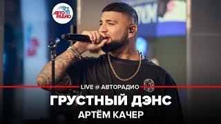 🅰️ Артём Качер - Грустный Дэнс (LIVE @ Авторадио)
