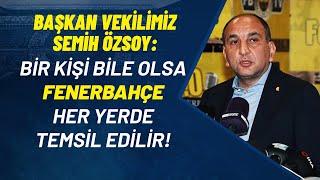 Başkan Vekilimiz Semih Özsoy: Fenerbahçe Her Yerde Temsil Edilir!
