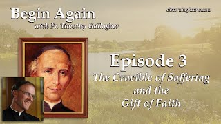 Episode 3: The Crucible of Suffering and the Gift of Faith - Begin Again /w Fr. Timothy Gallagher