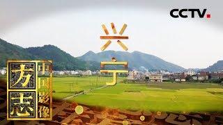 《中国影像方志》 第335集 广东兴宁篇| CCTV科教